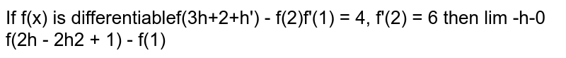 If `f(x)` is differentiable `EE f'(1) = 4, f'(2) = 6` then `lim_(h rarr 0) (f(3h+2+h^3)-f(2))/(f(2h - 2h^2 + 1)-f(1))=`