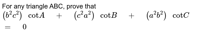"""For any triangle ABC, prove that `(b^2 c^2)"""" cot""""A"""" """"+"""" """"(c^2 a^2)"""" cot""""B"""" """"+"""" """"(a^2 b^2)"""" cot""""C"""" """"="""" """"0`"""
