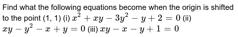 Find what the following equations become when the origin is shifted to   the point (1, 1) (i) `x^2+xy-3y^2-y+2=0` (ii) `xy-y^2-x+y=0` (iii) `xy-x-y+1=0`