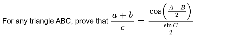 For any triangle ABC, prove that `(a+b)/c=(cos((A-B)/2))/(sinC/2)`