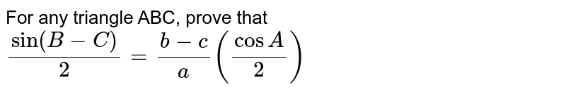 For any triangle ABC, prove that `sin(B-C)/2=(b-c) /a ( cosA/2)`