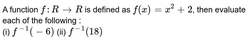 A function f : `RrarrR` is defined as f(x) = `x^(2) +2` , then evaluate each of the following : <br> (i) `f^(-1)(-6)` (ii) `f^(-1)(18)`