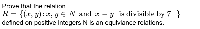 """Prove that the relation `R={(x,y): x, y in N and x-y """" is divisible by 7 """"}` defined on positive integers  N is an equivlance relations."""