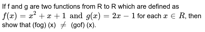 If f and g are two functions from R to R which are defined as `f(x)=x^(2)+x+1 and  g(x)=2x-1` for each `x in R `, then show that (fog) (x) `ne` (gof) (x).