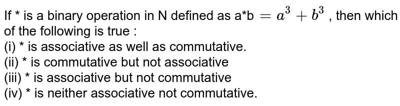 If * is a binary operation in N defined as a*b`=a^(3)+b^(3)` , then which of the following is true :  <br> (i) * is associative as well as commutative.  <br> (ii) * is commutative but not associative  <br> (iii) * is associative but not commutative  <br> (iv) * is neither associative not commutative.