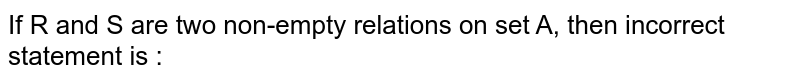 If R and S are two non-empty relations on set A, then incorrect statement is :