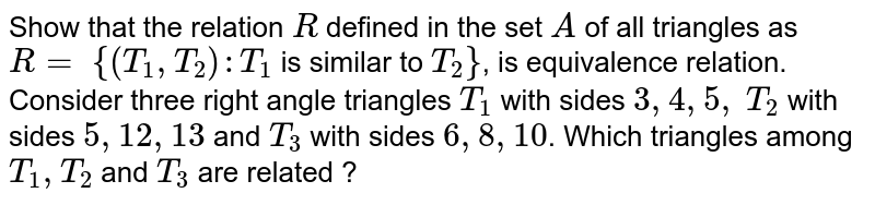 Show that the relation R defined in the set A of all triangles as R= `{(T_1, T_2) : T_1` is similar to `T_2}`, is equivalence relation. Consider three right angle triangles `T_1`  with sides 3, 4, 5, `T_2` with sides 5, 12, 13 and `T_3` with sides `6, 8, 10`. Which triangles among `T_1, T_2 and T_3` are related ?