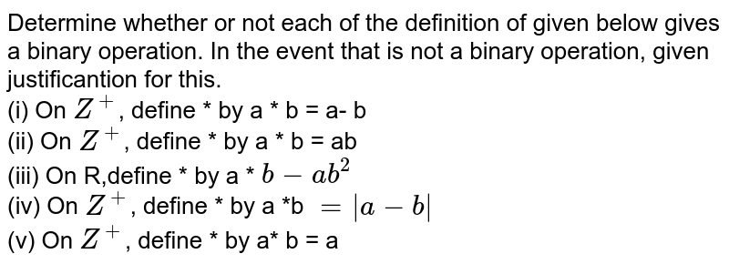 Determine  whether or not each  of the  definition of given below gives a binary operation. In the  event that is  not a binary operation, given justificantion for this. <br>  (i) On `Z^(+)`, define * by a * b = a- b <br> (ii)  On `Z^(+)`, define * by a * b = ab <br>  (iii) On R,define * by a * `b - ab^(2)` <br>  (iv) On `Z^(+)`, define * by a *b `= |a - b|` <br>  (v)  On `Z^(+)`, define * by a* b = a