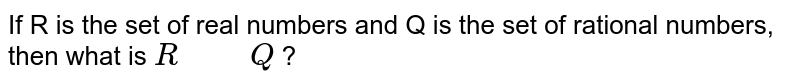 """If R is the set of real numbers   and Q is the set of rational numbers, then what is `R"""" """""""" """"Q` ?"""