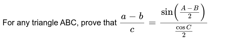 For any triangle ABC, prove that `(a-b)/c=(sin((A-B)/2))/(cosC/2)`