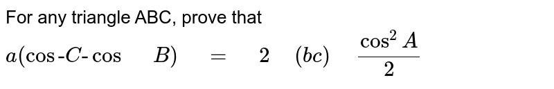 """For any triangle ABC, prove that `a(cos""""-""""C""""-""""""""""""cos"""" """"B)""""\ """"=""""\ """"2""""\ """"(b  c)""""\ """"cos^2A/2`"""