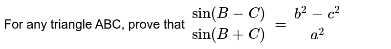 For any triangle ABC, prove that `sin(B-C)/sin(B+C)=(b^2-c^2)/(a^2)`