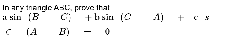 """In any triangle ABC, prove that `""""a\ sin\ """"(B""""\ """"""""\ """"C)""""\ """"+""""b\ sin\ """"(C""""\ """"""""\ """"A)""""\ """"+""""\ c\ """"s in""""\ """"(A""""\ """"""""\ """"B)""""\ """"=""""\ """"0`"""