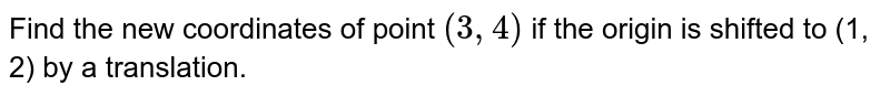 Find the new   coordinates of point `(3,4)`  if the origin is shifted to (1, 2) by a   translation.