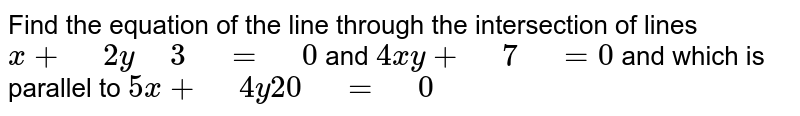 """Find the equation   of the line through the intersection of lines `x+""""\ """"2y """"\ """"3""""\ """"=""""\ """"0` and `4x  y+""""\ """"7""""\ """"=0`  and which is parallel to `5x+""""\ """"4y  20""""\ """"=""""\ """"0`"""