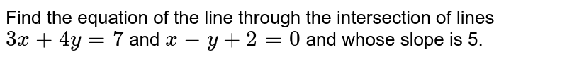 Find the equation   of the line through the intersection of lines `3x+4y=7`  and `x-  y+2=0` and whose slope is 5.