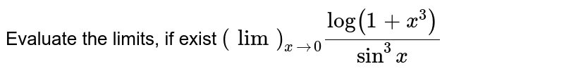 Evaluate the limits, if exist `(lim)_(xrarr0)(log(1+x^3))/(sin^3x)`
