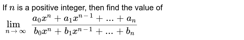 If `n` is a positive integer, then find the value of `lim_(n rarr oo)(a_0x^n+a_1x^(n-1)+...+a_n)/(b_0x^n+b_1x^(n-1)+...+b_n)`