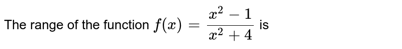 The range of the function `f(x) = (x^2 -1)/(x^2 + 4)` is