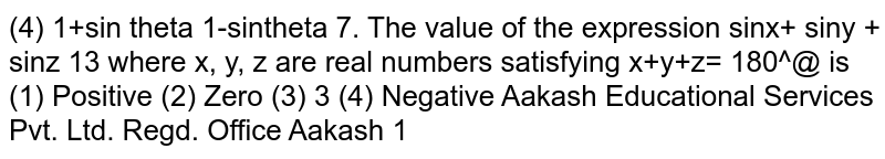 The value of the expression `sinx+ siny + sinz`  where x, y, z are real numbers satisfying `x+y+z= 180^@`  is