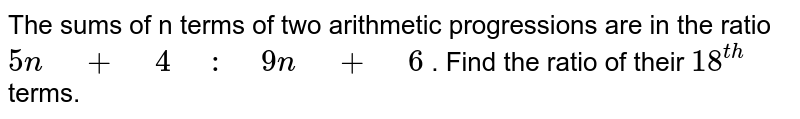 """The sums of n terms of two arithmetic progressions   are in the ratio `5n"""" """"+"""" """"4"""" """":"""" """"9n"""" """"+"""" """"6` . Find the ratio of their `18^(t h)` terms."""