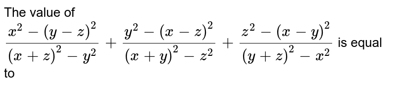The value of `(x^2-(y-z)^2)/((x+z)^2-y^2) + (y^2-(x-z)^2)/((x+y)^2-z^2) + (z^2-(x-y)^2)/((y+z)^2-x^2)` is equal to