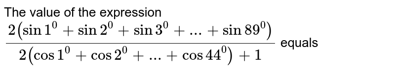 The value of the expression `(2(sin1^0+sin2^0+sin3^0+...+sin89^0))/(2(cos1^0+cos2^0+...+cos44^0)+1)` equals