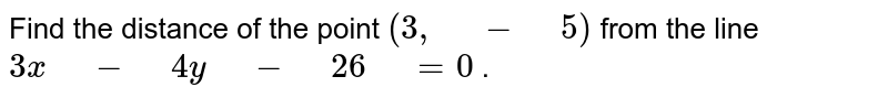 """Find the distance   of the point `(3,"""" """"-"""" """"5)` from the line `3x"""" """"-"""" """"4y"""" """"-"""" """"26"""" """"=0` ."""