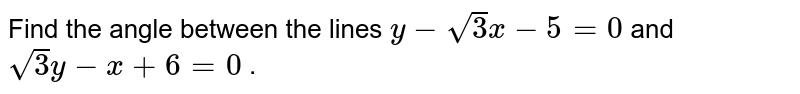 """Find the angle   between the lines `y-sqrt(3)""""""""x-5=0` and `sqrt(3)y-x+6=0` ."""