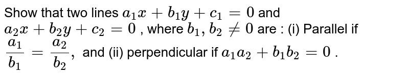 """Show that two lines `a_1x+b_1y+c_1=0` and `a_2x+b_2y+c_2=0` , where `b_1,""""""""""""""""b_2!=0` are :  (i) Parallel if `(a_1)/(b_1)=(a_2)/(b_2),` and (ii) perpendicular if `a_1a_2+b_1b_2=0` ."""