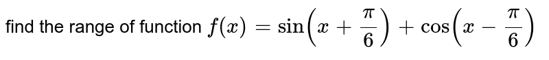 find the range of function `f(x)=sin(x+(pi)/(6))+cos(x-(pi)/(6))`