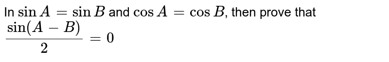 In `sinA=sinB` and `cos A=cos B`, then prove that `sin(A-B)/(2)=0`