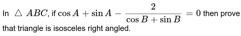 In `triangle ABC`, if `cosA+sinA-(2)/(cosB+sinB)=0` then prove that triangle is isosceles right angled.