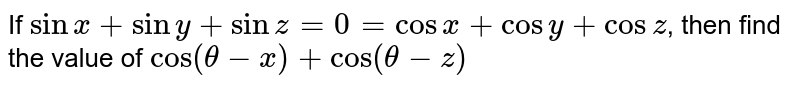 If `sin x+siny+sinz=0=cosx+cosy+cosz`, then find the value of `cos(theta-x)+cos(theta-z)`