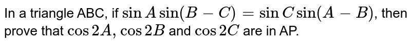 In a triangle ABC, if `sin A sin(B-C)=sinC sin(A-B)`, then prove that `cos 2A,cos2B` and `cos 2C` are in AP.