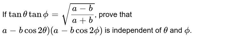 If `tan theta tan phi=sqrt((a-b)/(a+b))`, prove that <br> `a-bcos 2theta)(a-b cos 2phi)` is independent of `theta` and `phi`.