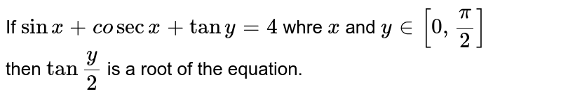 """If `sinx+co secx+tany=4` whre `x` and `y in[0,(pi)/(2)]` <br> then `tan""""""""(y)/(2)` is a root of the equation."""