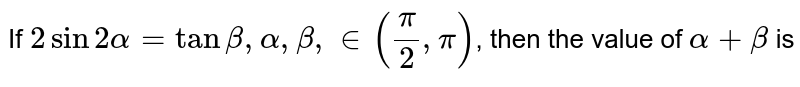 If `2 sin 2alpha=tan beta,alpha,beta, in((pi)/(2),pi)`, then the value of `alpha+beta` is