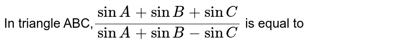 In triangle ABC,`(sinA+sinB+sinC)/(sinA+sinB-sinC)` is equal to