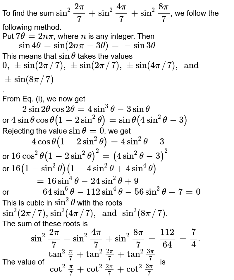 """To find the sum `sin^(2) """"""""(2pi)/(7) + sin^(2)""""""""(4pi)/(7) +sin^(2)""""""""(8pi)/(7)`, we follow the following method. <br> Put `7theta = 2npi`, where `n ` is any integer. Then <br> `""""   """" sin 4 theta = sin( 2npi - 3theta) = - sin 3theta` <br> This means that `sin theta` takes the values `0, pm sin (2pi//7), pmsin(2pi//7), pm sin(4pi//7), and pm sin (8pi//7)`.  <br> From Eq. (i), we now get <br> `""""     """" 2 sin 2  theta cos 2theta = 4 sin^(3) theta - 3 sin theta ` <br> or `4 sin theta cos theta (1-2 sin^(2) theta)= sin theta ( 4sin ^(2) theta -3)` <br> Rejecting the value `sin theta =0`, we get  <br> `""""         """" 4 cos theta (1-2 sin^(2) theta ) = 4 sin ^(2) theta - 3` <br> or ` 16 cos^(2) theta (1-2 sin^(2) theta)^(2) = ( 4sin ^(2) theta -3)^(2)` <br> or `16(1-sin^(2) theta) (1-4 sin^(2) theta + 4 sin ^(4) theta)`  <br> `""""          """" = 16 sin ^(4) theta - 24 sin ^(2) theta +9`  <br> or `""""          """" 64 sin^(6) theta - 112 sin^(4) theta - 56 sin^(2) theta -7 =0` <br> This is cubic in `sin^(2) theta` with the roots `sin^(2)( 2pi//7), sin^(2) (4pi//7), and sin^(2)(8pi//7)`. <br> The sum of these roots is <br> `""""        """" sin^(2)""""""""(2pi)/(7) + sin^(2)""""""""(4pi)/(7) + sin ^(2)""""""""(8pi)/(7) = (112)/(64) = (7)/(4)`.  <br> The value of `(tan^(2)""""""""(pi)/(7) + tan^(2)""""""""(2pi)/(7) + tan^(2)""""""""(3pi)/(7))/(cot^(2)""""""""(pi)/(7) + cot^(2)""""""""(2pi)/(7) + cot^(2)""""""""(3pi)/(7))` is"""