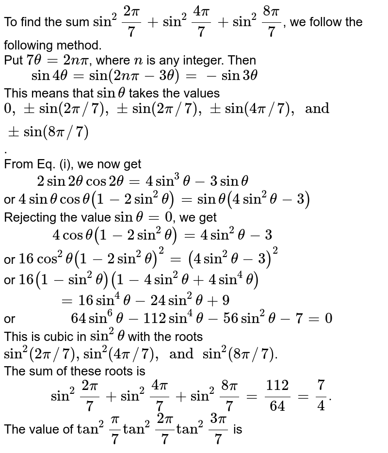 """To find the sum `sin^(2) """"""""(2pi)/(7) + sin^(2)""""""""(4pi)/(7) +sin^(2)""""""""(8pi)/(7)`, we follow the following method. <br> Put `7theta = 2npi`, where `n ` is any integer. Then <br> `""""   """" sin 4 theta = sin( 2npi - 3theta) = - sin 3theta` <br> This means that `sin theta` takes the values `0, pm sin (2pi//7), pmsin(2pi//7), pm sin(4pi//7), and pm sin (8pi//7)`.  <br> From Eq. (i), we now get <br> `""""     """" 2 sin 2  theta cos 2theta = 4 sin^(3) theta - 3 sin theta ` <br> or `4 sin theta cos theta (1-2 sin^(2) theta)= sin theta ( 4sin ^(2) theta -3)` <br> Rejecting the value `sin theta =0`, we get  <br> `""""         """" 4 cos theta (1-2 sin^(2) theta ) = 4 sin ^(2) theta - 3` <br> or ` 16 cos^(2) theta (1-2 sin^(2) theta)^(2) = ( 4sin ^(2) theta -3)^(2)` <br> or `16(1-sin^(2) theta) (1-4 sin^(2) theta + 4 sin ^(4) theta)`  <br> `""""          """" = 16 sin ^(4) theta - 24 sin ^(2) theta +9`  <br> or `""""          """" 64 sin^(6) theta - 112 sin^(4) theta - 56 sin^(2) theta -7 =0` <br> This is cubic in `sin^(2) theta` with the roots `sin^(2)( 2pi//7), sin^(2) (4pi//7), and sin^(2)(8pi//7)`. <br> The sum of these roots is <br> `""""        """" sin^(2)""""""""(2pi)/(7) + sin^(2)""""""""(4pi)/(7) + sin ^(2)""""""""(8pi)/(7) = (112)/(64) = (7)/(4)`.  <br> The value of `tan^(2)""""""""(pi)/(7)tan ^(2)""""""""(2pi)/(7) tan ^(2)""""""""(3pi)/(7)` is"""