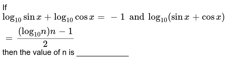"""If `""""log""""_(10) sin x+""""log""""_(10)cos x=-1 and """"log""""_(10)(sin x+cosx)=((""""log""""_(10)n)n-1)/(2)` then the value of n is ____________"""