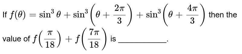 If `f( theta ) = sin ^(3)theta + sin ^(3)( theta + (2pi)/(3)) + sin ^(3)( theta + (4pi)/(3))` then the value of `f((pi)/(18)) + f((7pi)/(18)) ` is ___________.