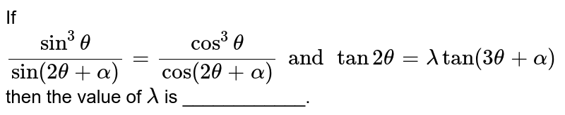 If `( sin ^(3) theta)/( sin ( 2theta+ alpha )) = ( cos ^(3) theta)/( cos ( 2 theta + alpha)) and tan 2 theta = lamda tan ( 3theta + alpha)` then the value of `lamda` is ____________.