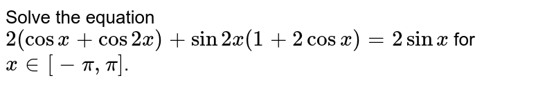 Solve the equation `2 (cos x+cos 2x)+sin 2x (1+2 cos x)=2 sin x` for `x in [-pi, pi]`.