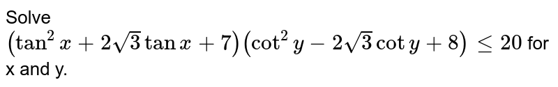 Solve `(tan^(2) x+2sqrt(3) tan x+7) (cot^(2) y-2 sqrt(3) cot y+8) le 20` for x and y.