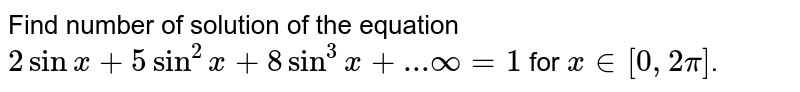 Find number of solution of the equation `2 sin x+5 sin^(2) x+8sin^(3)x+... oo=1` for `x in [0, 2pi]`.