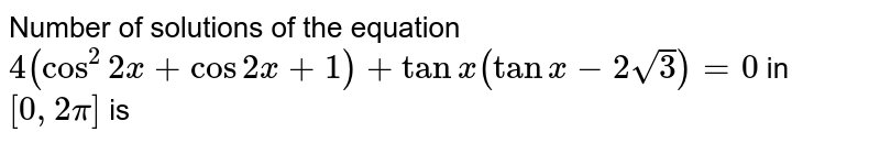 Number of solutions of the equation `4(cos^(2) 2x+ cos 2 x +1)+tan x (tan x-2sqrt(3))=0` in `[0, 2pi]` is