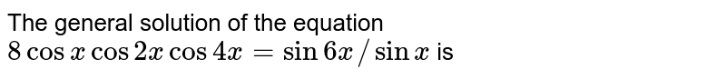 The general solution of the equation `8 cos x cos 2x cos 4x = sin 6x//sin x` is