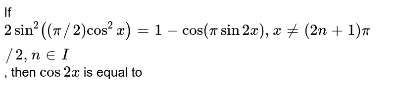 If `2 sin^(2) ((pi//2) cos^(2) x)=1-cos (pi sin 2x), x ne (2n + 1) pi//2, n in I`, then `cos 2x` is equal to